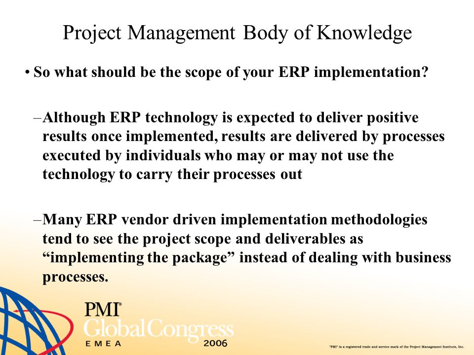 Project Management Body of Knowledge So what should be the scope of your ERP implementation? –Although ERP technology is expected to deliver positive