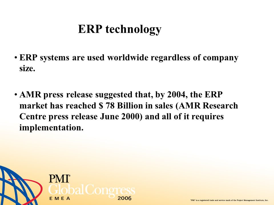ERP technology Furthermore, those who have already implemented report that 70 % of their implementation have failed, have come over budget or have been seriously postponed ( ERP Implementation Secrets White Paper , Michael A.