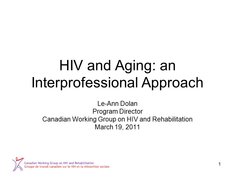 1 HIV and Aging: an Interprofessional Approach Le-Ann Dolan Program Director Canadian Working Group on HIV and Rehabilitation March 19, 2011