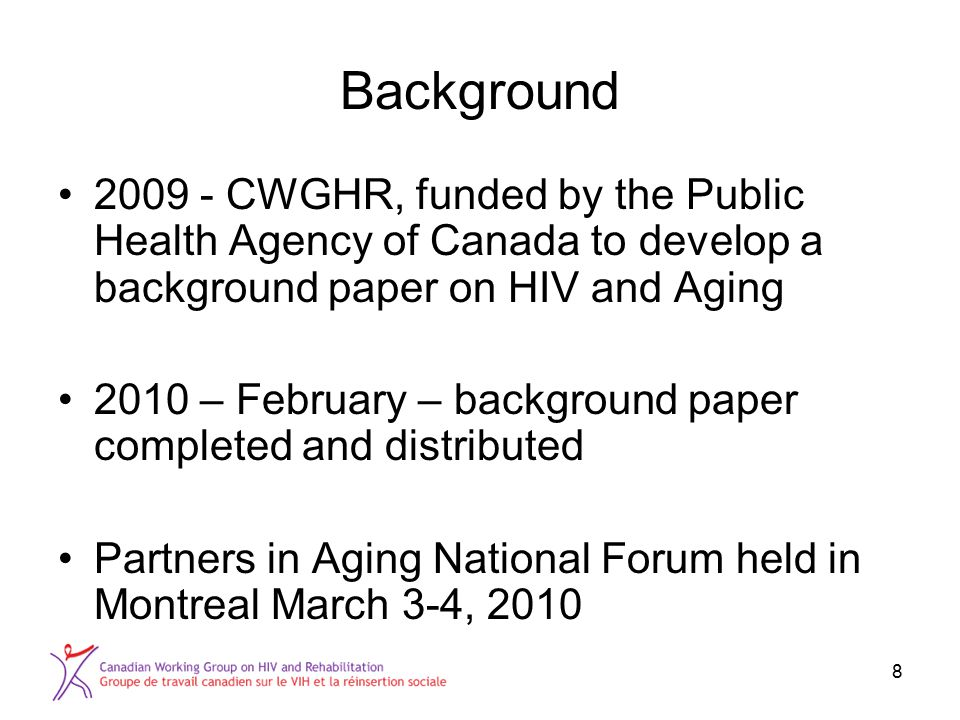 8 Background 2009 - CWGHR, funded by the Public Health Agency of Canada to develop a background paper on HIV and Aging 2010 – February – background pa