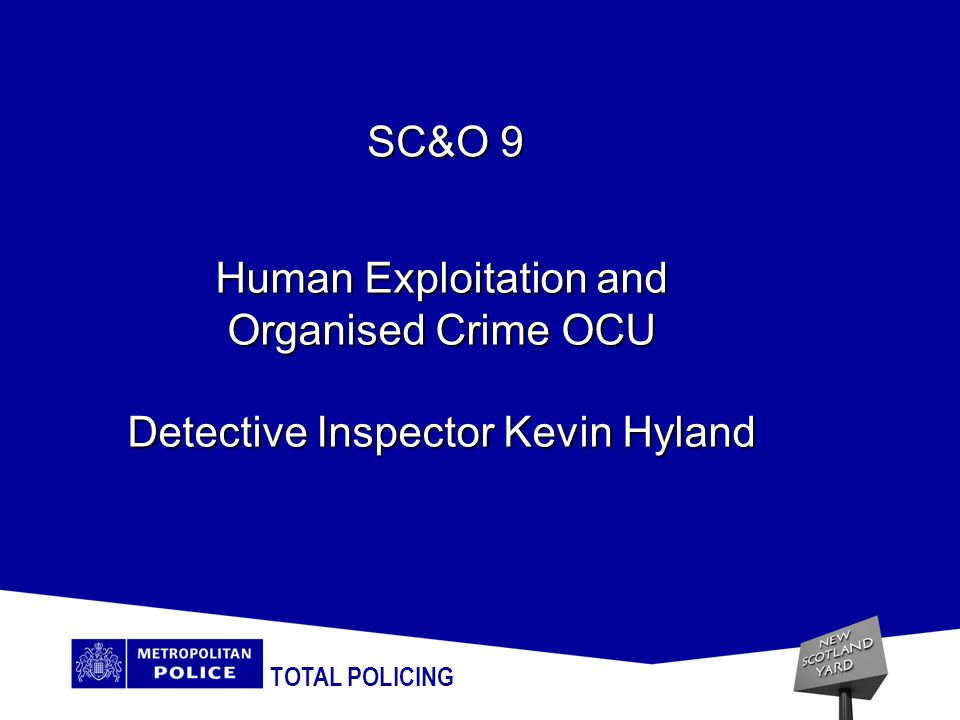 TOTAL POLICING Human Exploitation and Organised Crime OCU Detective Inspector Kevin Hyland SC&O 9