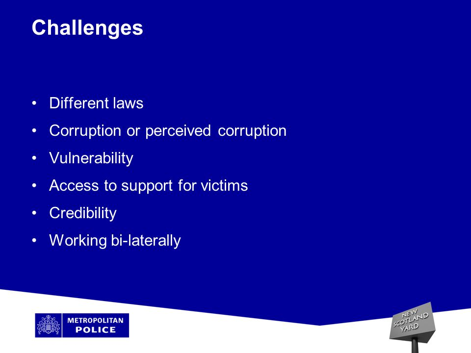 Challenges Different laws Corruption or perceived corruption Vulnerability Access to support for victims Credibility Working bi-laterally