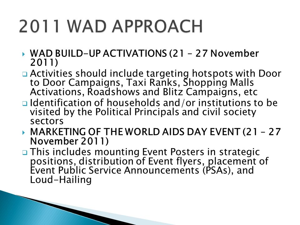  WAD BUILD-UP ACTIVATIONS (21 – 27 November 2011)  Activities should include targeting hotspots with Door to Door Campaigns, Taxi Ranks, Shopping Malls Activations, Roadshows and Blitz Campaigns, etc  Identification of households and/or institutions to be visited by the Political Principals and civil society sectors  MARKETING OF THE WORLD AIDS DAY EVENT (21 – 27 November 2011)  This includes mounting Event Posters in strategic positions, distribution of Event flyers, placement of Event Public Service Announcements (PSAs), and Loud-Hailing