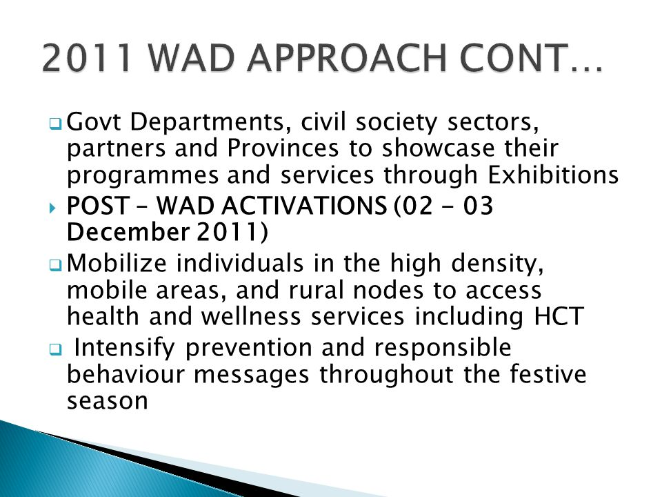  Govt Departments, civil society sectors, partners and Provinces to showcase their programmes and services through Exhibitions  POST – WAD ACTIVATIONS (02 - 03 December 2011)  Mobilize individuals in the high density, mobile areas, and rural nodes to access health and wellness services including HCT  Intensify prevention and responsible behaviour messages throughout the festive season