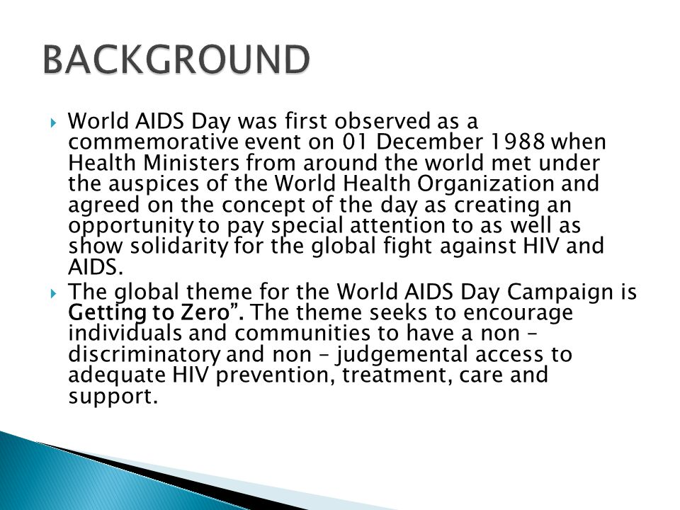 World AIDS Day was first observed as a commemorative event on 01 December 1988 when Health Ministers from around the world met under the auspices of the World Health Organization and agreed on the concept of the day as creating an opportunity to pay special attention to as well as show solidarity for the global fight against HIV and AIDS.