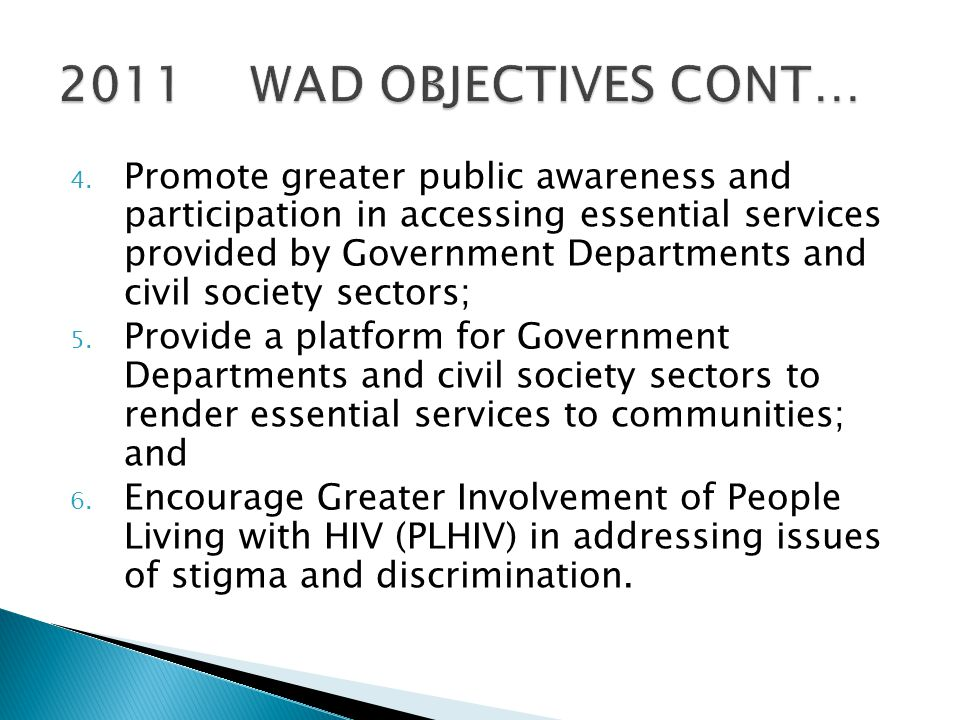  WAD BUILD-UP ACTIVATIONS (21 – 27 November 2011)  Activities should include targeting hotspots with Door to Door Campaigns, Taxi Ranks, Shopping Malls Activations, Roadshows and Blitz Campaigns, etc  Identification of households and/or institutions to be visited by the Political Principals and civil society sectors  MARKETING OF THE WORLD AIDS DAY EVENT (21 – 27 November 2011)  This includes mounting Event Posters in strategic positions, distribution of Event flyers, placement of Event Public Service Announcements (PSAs), and Loud-Hailing