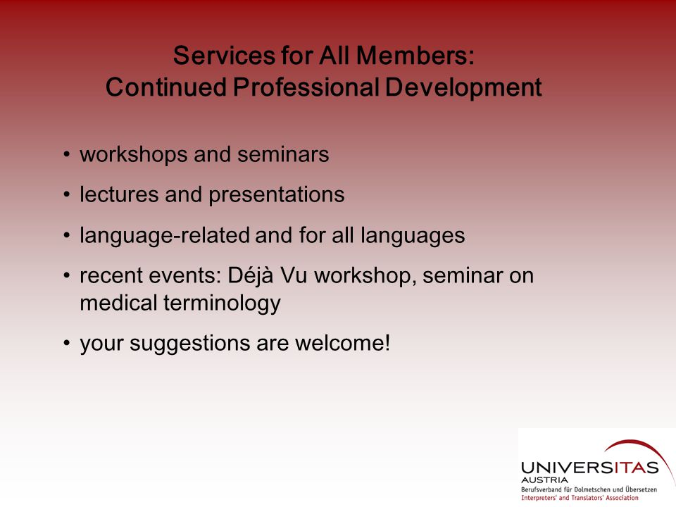 Services for All Members: Continued Professional Development workshops and seminars lectures and presentations language-related and for all languages recent events: Déjà Vu workshop, seminar on medical terminology your suggestions are welcome!