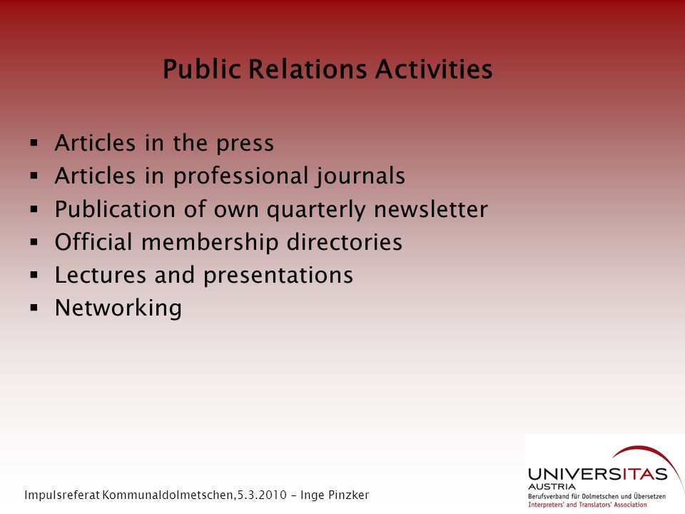 Public Relations Activities  Articles in the press  Articles in professional journals  Publication of own quarterly newsletter  Official membership directories  Lectures and presentations  Networking Impulsreferat Kommunaldolmetschen,5.3.2010 - Inge Pinzker