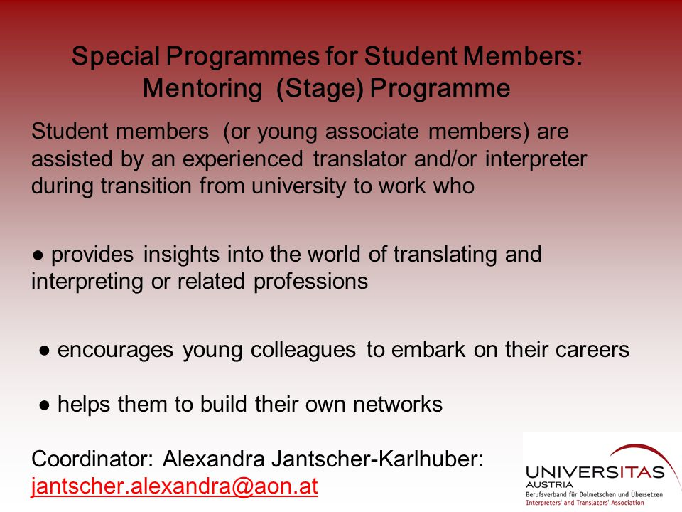 Special Programmes for Student Members: Mentoring (Stage) Programme Student members (or young associate members) are assisted by an experienced translator and/or interpreter during transition from university to work who ● provides insights into the world of translating and interpreting or related professions ● encourages young colleagues to embark on their careers ● helps them to build their own networks Coordinator: Alexandra Jantscher-Karlhuber: jantscher.alexandra@aon.at jantscher.alexandra@aon.at