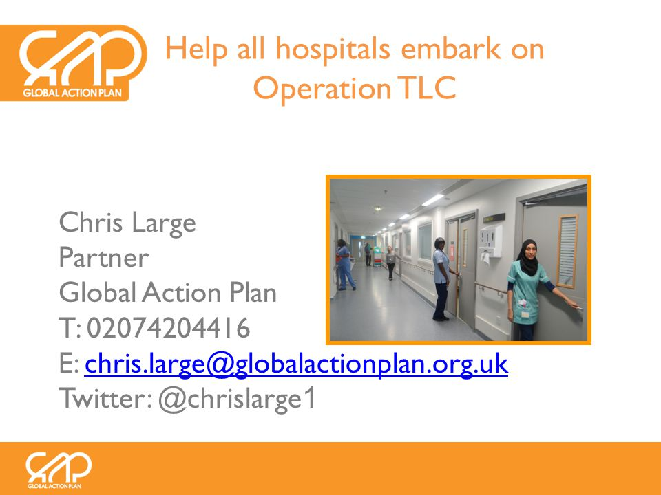 Chris Large Partner Global Action Plan T: 02074204416 E: chris.large@globalactionplan.org.ukchris.large@globalactionplan.org.uk Twitter: @chrislarge 1 Help all hospitals embark on Operation TLC