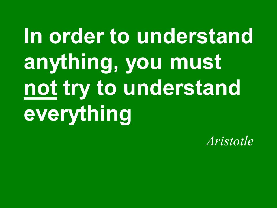 In order to understand anything, you must not try to understand everything Aristotle