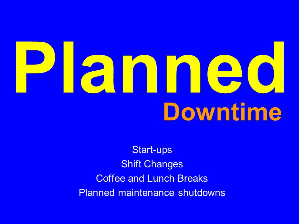 Planned Start-ups Shift Changes Coffee and Lunch Breaks Planned maintenance shutdowns Downtime