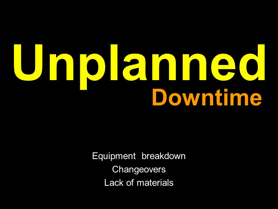 Unplanned Equipment breakdown Changeovers Lack of materials Downtime