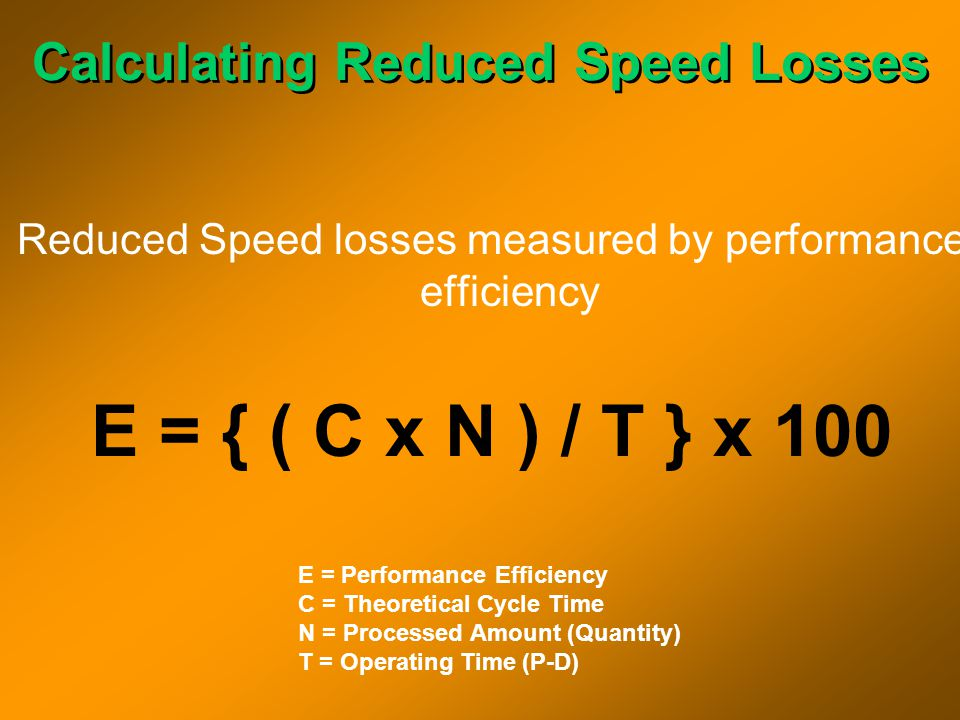 Calculating Reduced Speed Losses Reduced Speed losses measured by performance efficiency E = { ( C x N ) / T } x 100 E = Performance Efficiency C = Th