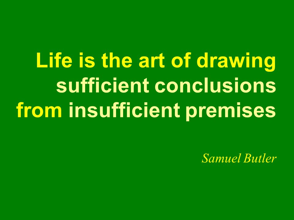 Life is the art of drawing sufficient conclusions from insufficient premises Samuel Butler