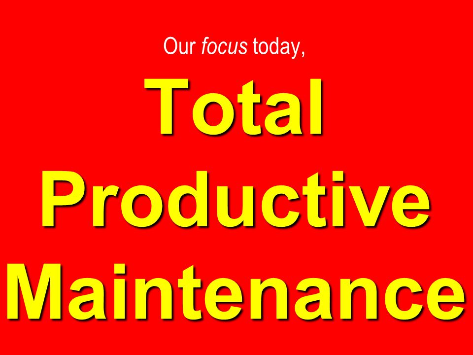 Total Productive Maintenance Our focus today, Total Productive Maintenance