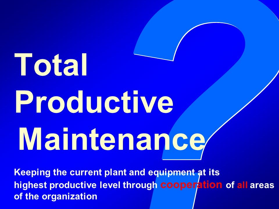 ? ? Total Productive Maintenance Keeping the current plant and equipment at its highest productive level through cooperation of all areas of the organ