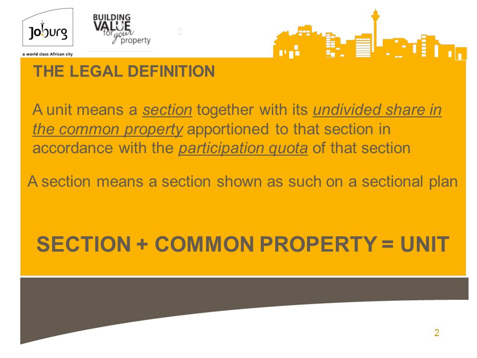 2 THE LEGAL DEFINITION A unit means a section together with its undivided share in the common property apportioned to that section in accordance with the participation quota of that section A section means a section shown as such on a sectional plan SECTION + COMMON PROPERTY = UNIT