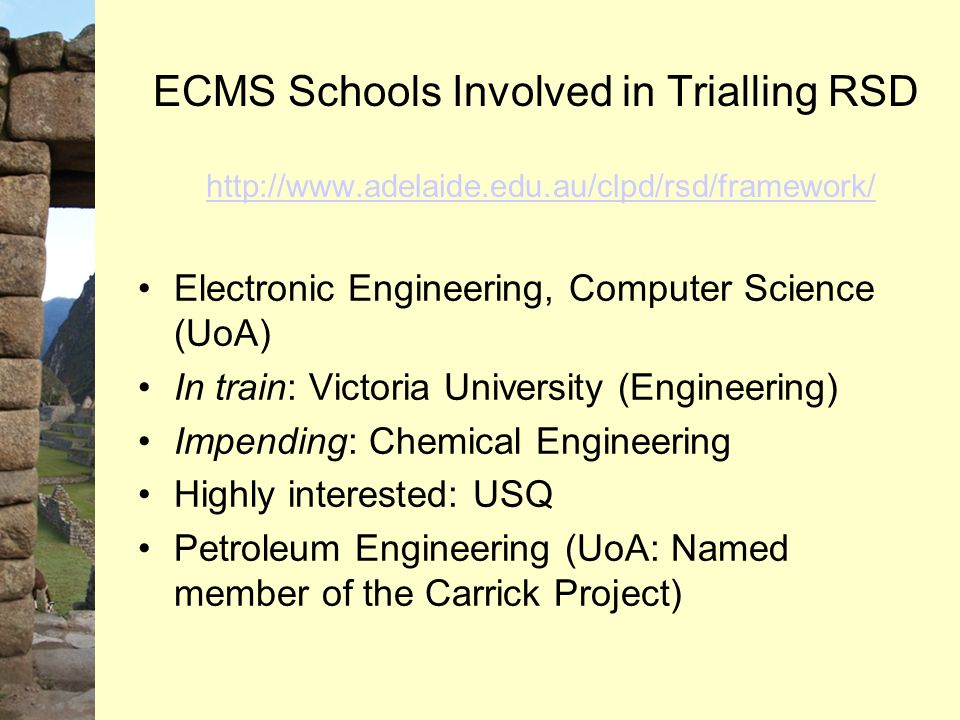 ECMS Schools Involved in Trialling RSD http://www.adelaide.edu.au/clpd/rsd/framework/ http://www.adelaide.edu.au/clpd/rsd/framework/ Electronic Engineering, Computer Science (UoA) In train: Victoria University (Engineering) Impending: Chemical Engineering Highly interested: USQ Petroleum Engineering (UoA: Named member of the Carrick Project)