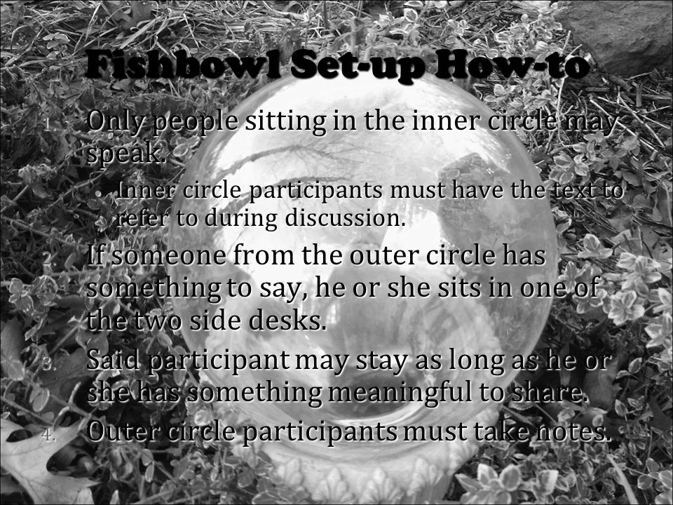 Fishbowl Set-up How-to 1. Only people sitting in the inner circle may speak.
