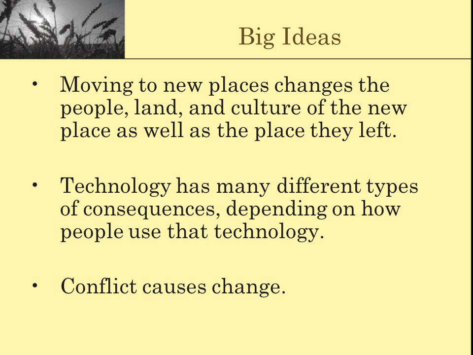 Big Ideas Moving to new places changes the people, land, and culture of the new place as well as the place they left. Technology has many different ty