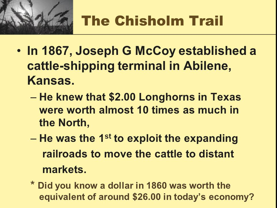 The Chisholm Trail In 1867, Joseph G McCoy established a cattle-shipping terminal in Abilene, Kansas. –He knew that $2.00 Longhorns in Texas were wort