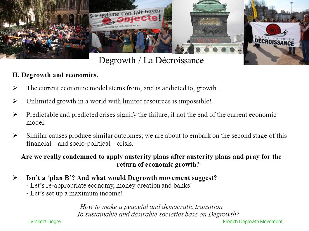Degrowth / La Décroissance II. Degrowth and economics.  The current economic model stems from, and is addicted to, growth.  Unlimited growth in a wo