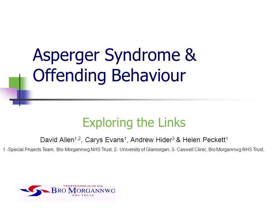 Asperger Syndrome & Offending Behaviour Exploring the Links David Allen 1,2, Carys Evans 1, Andrew Hider 3 & Helen Peckett 1 1 -Special Projects Team,