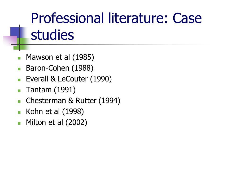 Professional literature: Case studies Mawson et al (1985) Baron-Cohen (1988) Everall & LeCouter (1990) Tantam (1991) Chesterman & Rutter (1994) Kohn et al (1998) Milton et al (2002)