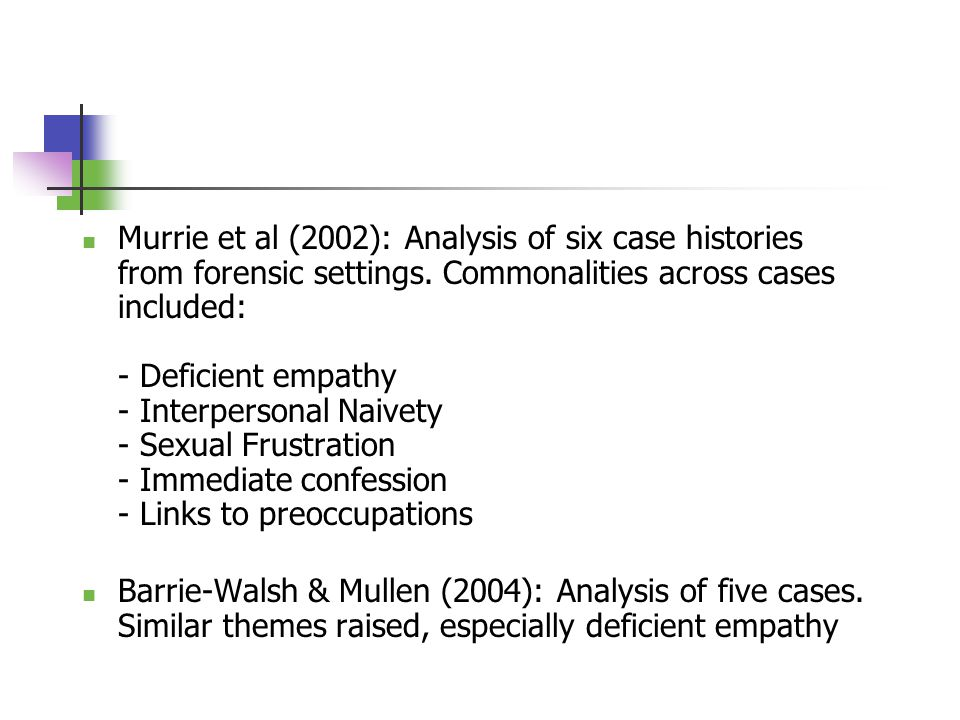 Murrie et al (2002): Analysis of six case histories from forensic settings. Commonalities across cases included: - Deficient empathy - Interpersonal N