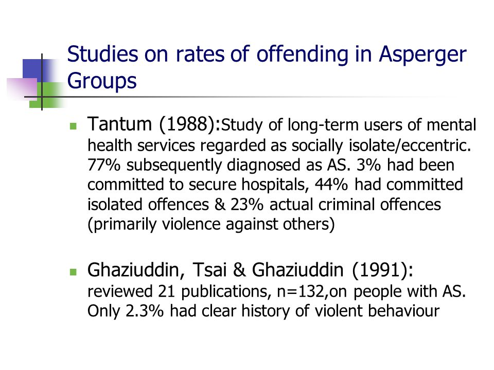 Studies on rates of offending in Asperger Groups Tantum (1988): Study of long-term users of mental health services regarded as socially isolate/eccent