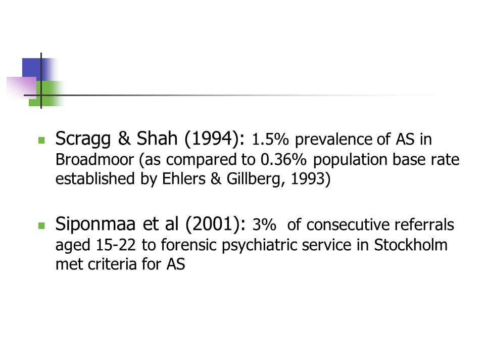 Scragg & Shah (1994): 1.5% prevalence of AS in Broadmoor (as compared to 0.36% population base rate established by Ehlers & Gillberg, 1993) Siponmaa et al (2001): 3% of consecutive referrals aged 15-22 to forensic psychiatric service in Stockholm met criteria for AS