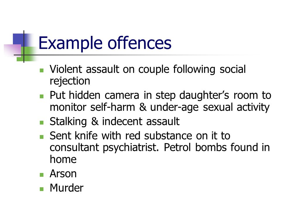 Example offences Violent assault on couple following social rejection Put hidden camera in step daughter's room to monitor self-harm & under-age sexual activity Stalking & indecent assault Sent knife with red substance on it to consultant psychiatrist.