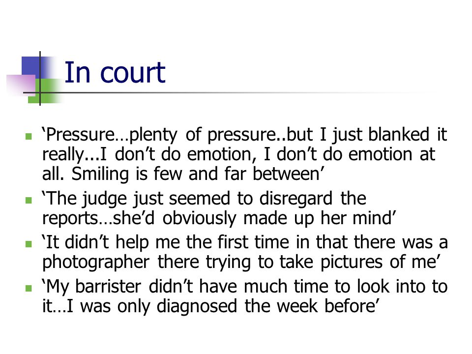 In court 'Pressure…plenty of pressure..but I just blanked it really...I don't do emotion, I don't do emotion at all. Smiling is few and far between' '