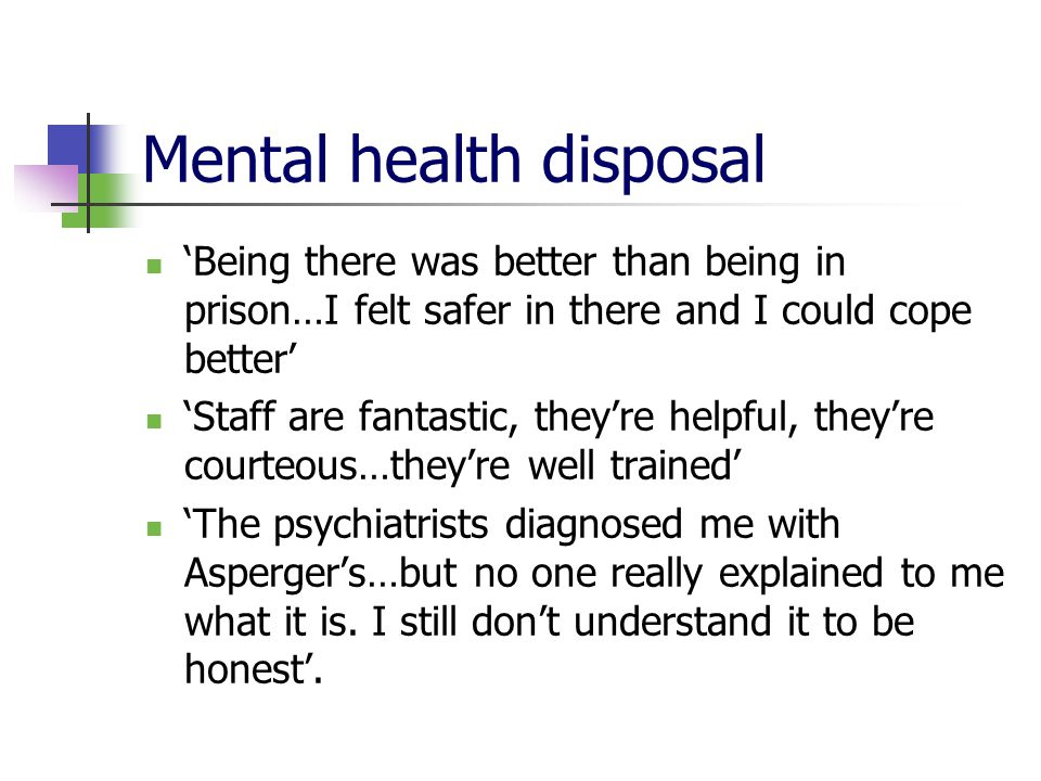 Mental health disposal 'Being there was better than being in prison…I felt safer in there and I could cope better' 'Staff are fantastic, they're helpf