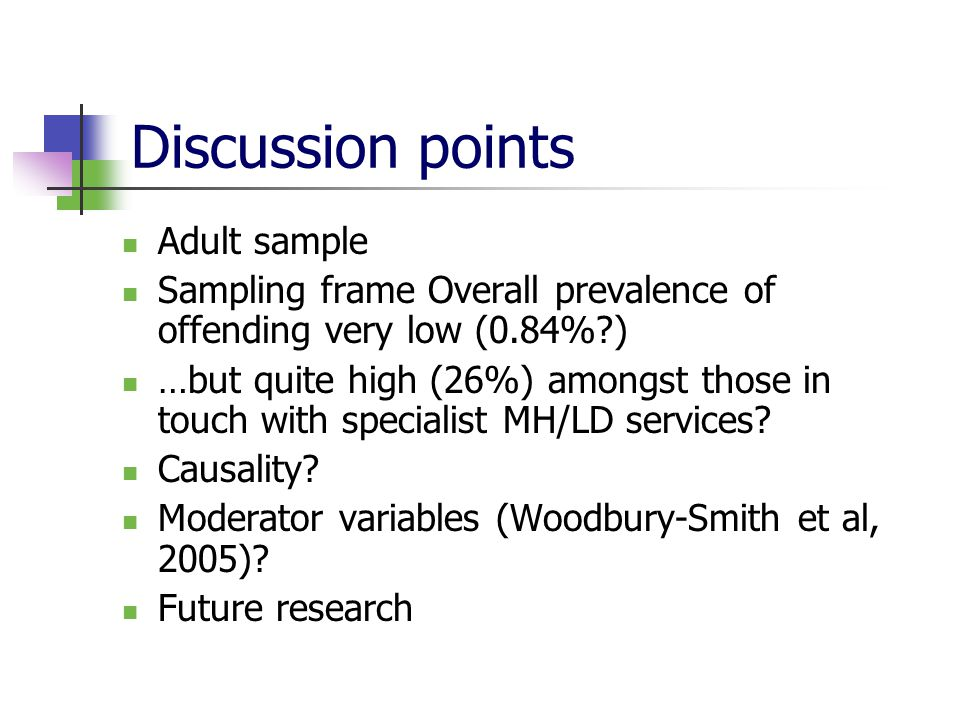 Discussion points Adult sample Sampling frame Overall prevalence of offending very low (0.84% ) …but quite high (26%) amongst those in touch with specialist MH/LD services.