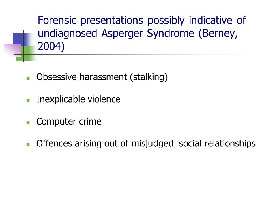 Forensic presentations possibly indicative of undiagnosed Asperger Syndrome (Berney, 2004) Obsessive harassment (stalking) Inexplicable violence Computer crime Offences arising out of misjudged social relationships