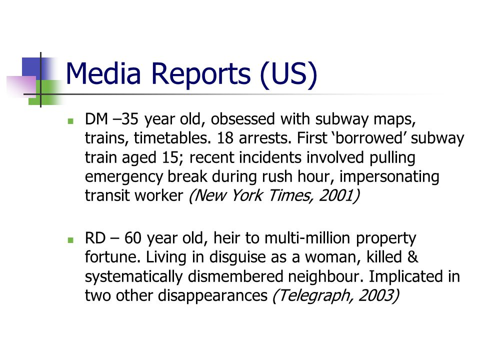 Media Reports (US) DM –35 year old, obsessed with subway maps, trains, timetables. 18 arrests. First 'borrowed' subway train aged 15; recent incidents