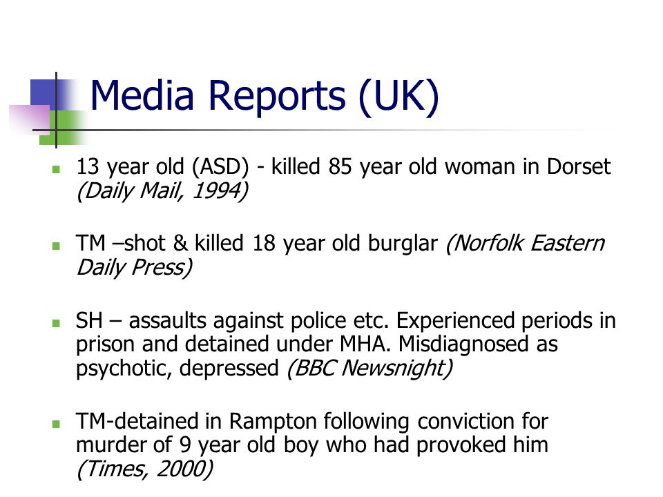 Media Reports (UK) 13 year old (ASD) - killed 85 year old woman in Dorset (Daily Mail, 1994) TM –shot & killed 18 year old burglar (Norfolk Eastern Daily Press) SH – assaults against police etc.