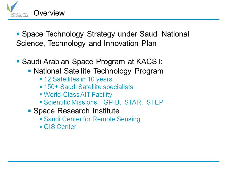  Space Technology Strategy under Saudi National Science, Technology and Innovation Plan  Saudi Arabian Space Program at KACST:  National Satellite Technology Program  12 Satellites in 10 years  150+ Saudi Satellite specialists  World-Class AIT Facility  Scientific Missions : GP-B, STAR, STEP  Space Research Institute  Saudi Center for Remote Sensing  GIS Center Overview