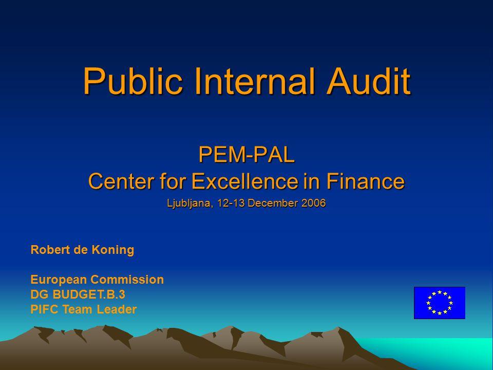 Public Internal Audit PEM-PAL Center for Excellence in Finance Ljubljana, 12-13 December 2006 Robert de Koning European Commission DG BUDGET.B.3 PIFC