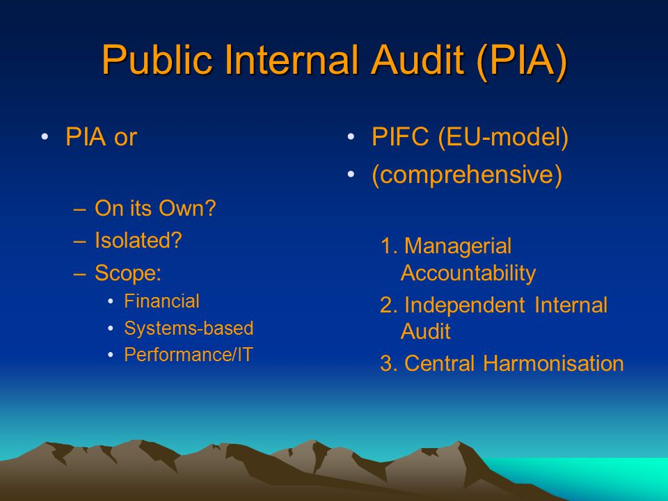 Public Internal Audit (PIA) PIA or –On its Own? –Isolated? –Scope: Financial Systems-based Performance/IT PIFC (EU-model) (comprehensive) 1. Manageria