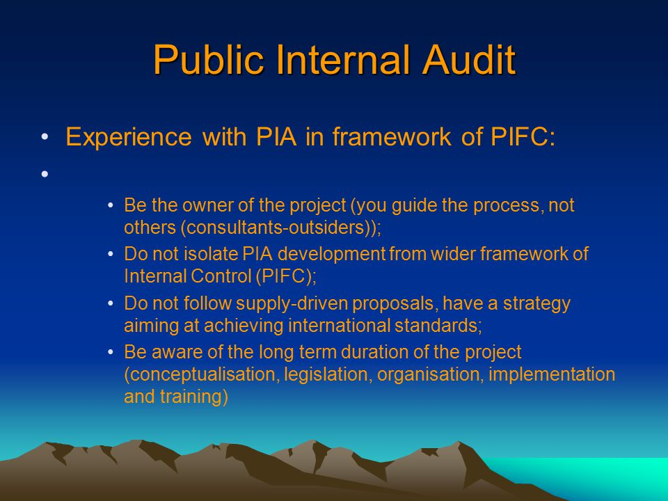 Public Internal Audit Experience with PIA in framework of PIFC: Be the owner of the project (you guide the process, not others (consultants-outsiders)