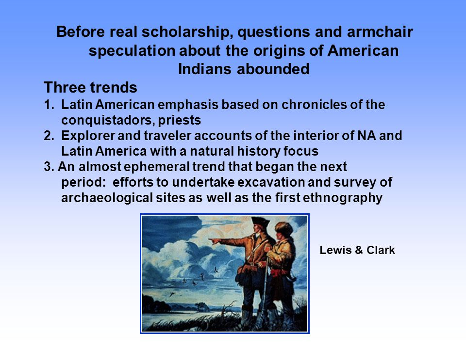 Before real scholarship, questions and armchair speculation about the origins of American Indians abounded Three trends 1.Latin American emphasis base
