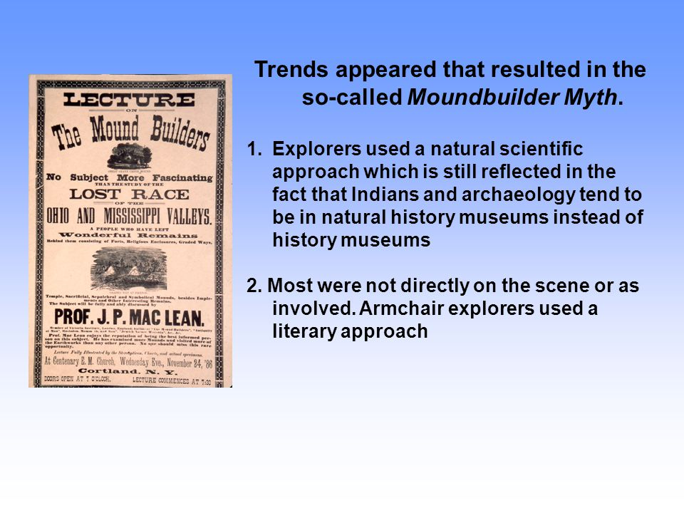 Trends appeared that resulted in the so-called Moundbuilder Myth. 1.Explorers used a natural scientific approach which is still reflected in the fact