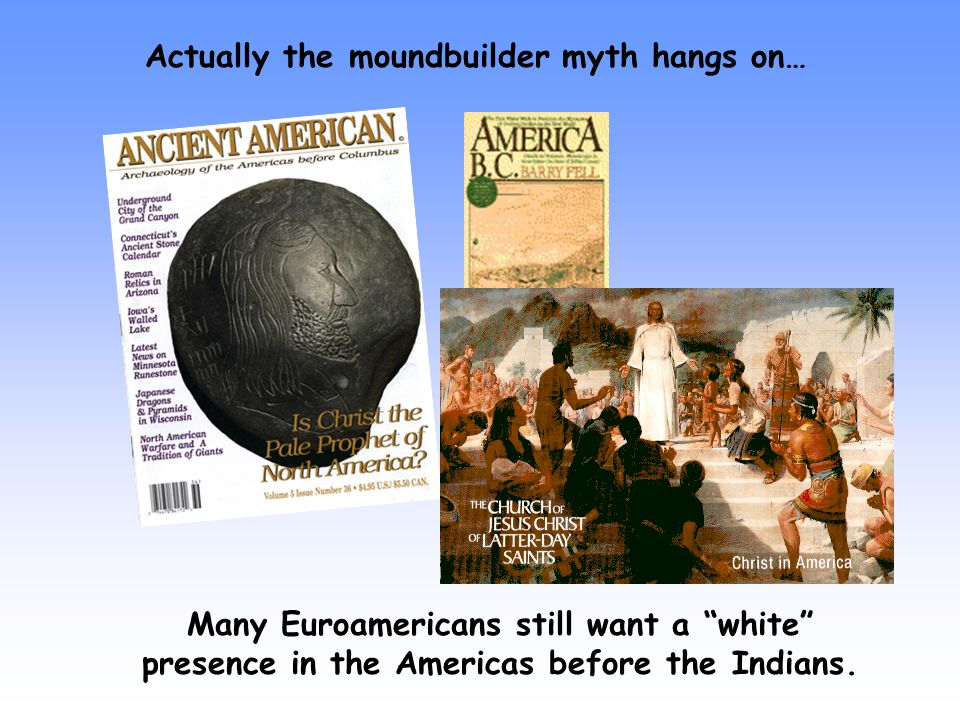 Actually the moundbuilder myth hangs on… Many Euroamericans still want a white presence in the Americas before the Indians.