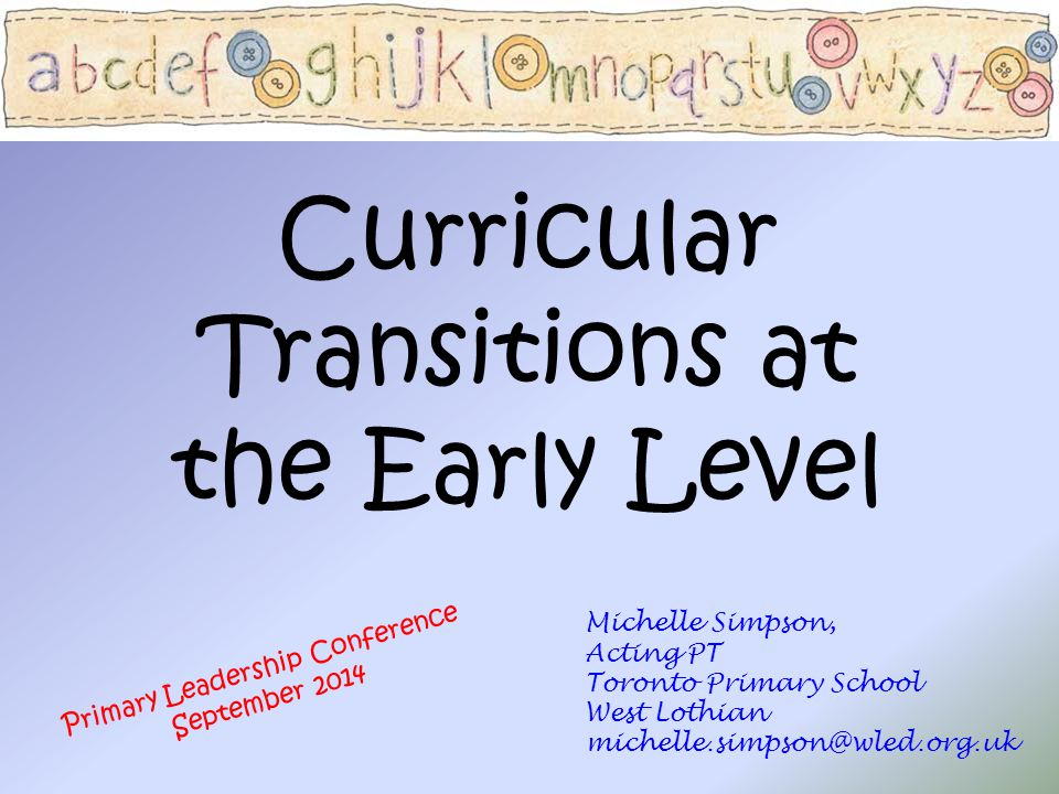 Curricular Transitions at the Early Level Michelle Simpson, Acting PT Toronto Primary School West Lothian michelle.simpson@wled.org.uk Primary Leaders
