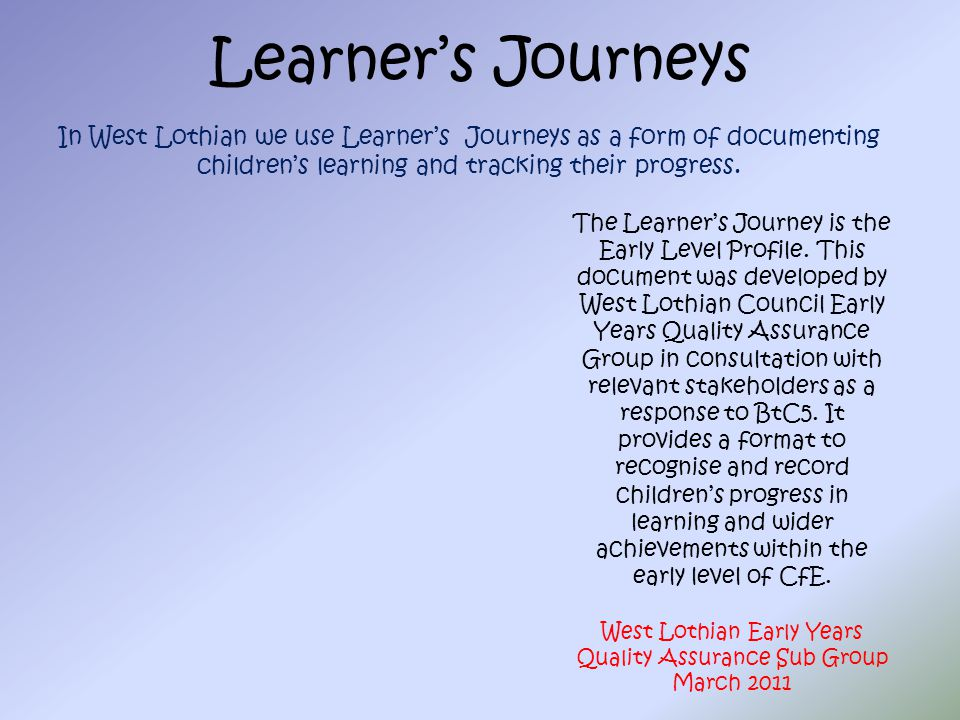 Learner's Journeys In West Lothian we use Learner's Journeys as a form of documenting children's learning and tracking their progress. The Learner's J