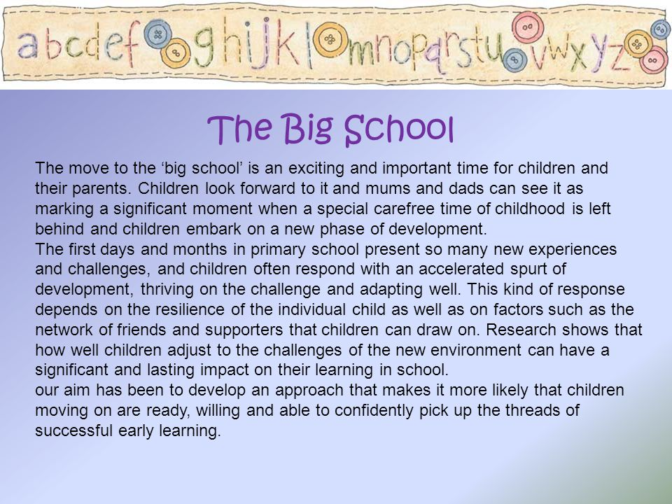 The Big School The move to the 'big school' is an exciting and important time for children and their parents. Children look forward to it and mums and