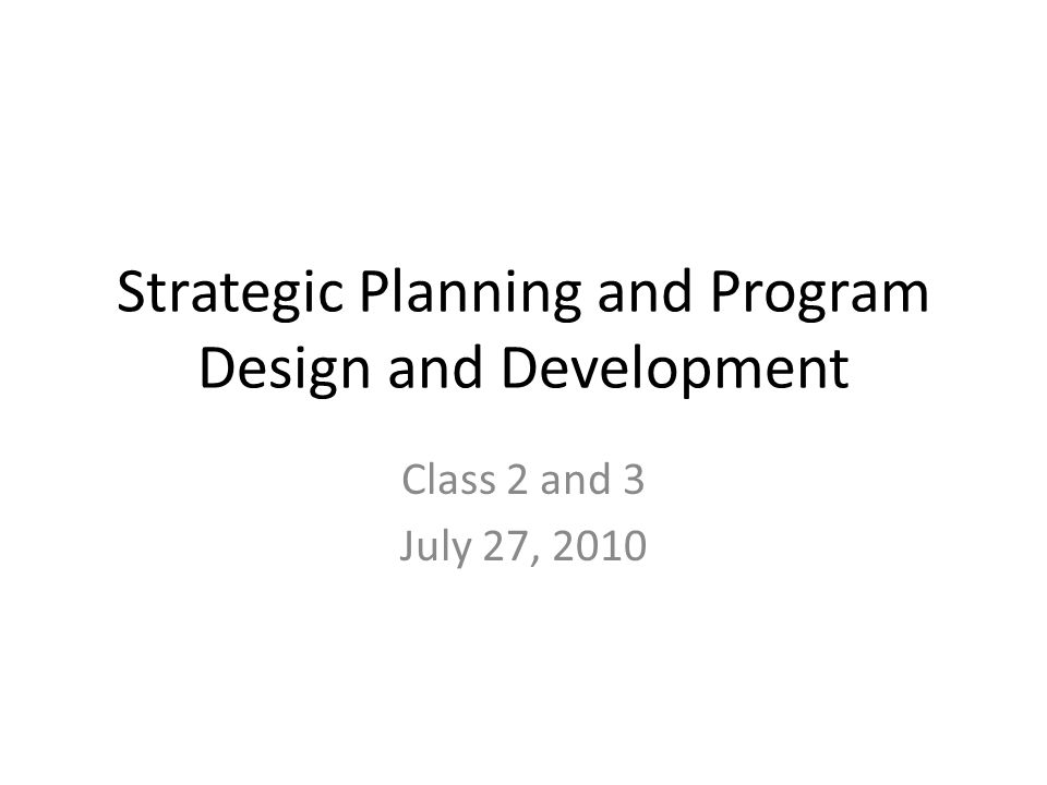 Strategic Planning and Program Design and Development Class 2 and 3 July 27, 2010